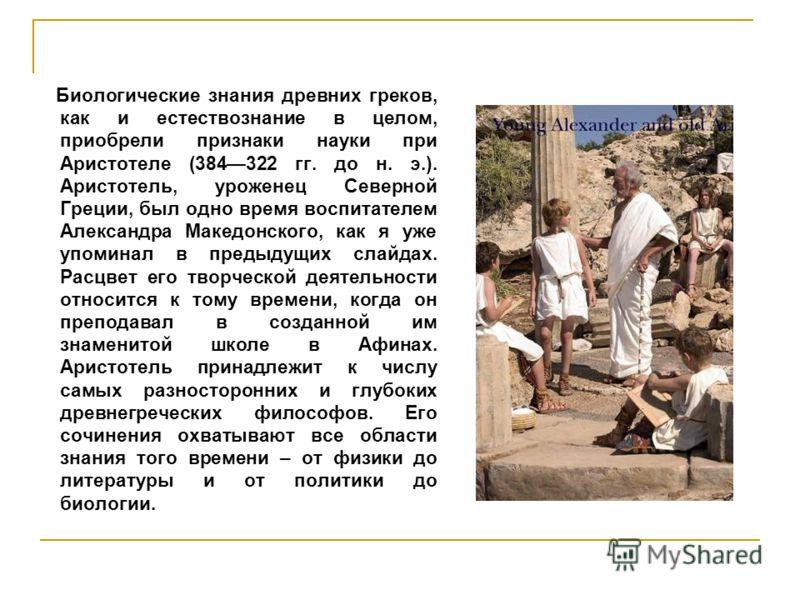 Биологические знания древних греков, как и естествознание в целом, приобрели признаки науки при Аристотеле (384322 гг. до н. э.). Аристотель, уроженец Северной Греции, был одно время воспитателем Александра Македонского, как я уже упоминал в предыдущ