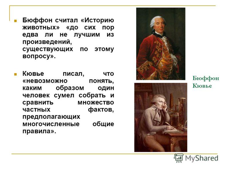 Бюффон Кювье Бюффон считал «Историю животных» «до сих пор едва ли не лучшим из произведений, существующих по этому вопросу». Кювье писал, что «невозможно понять, каким образом один человек сумел собрать и сравнить множество частных фактов, предполага