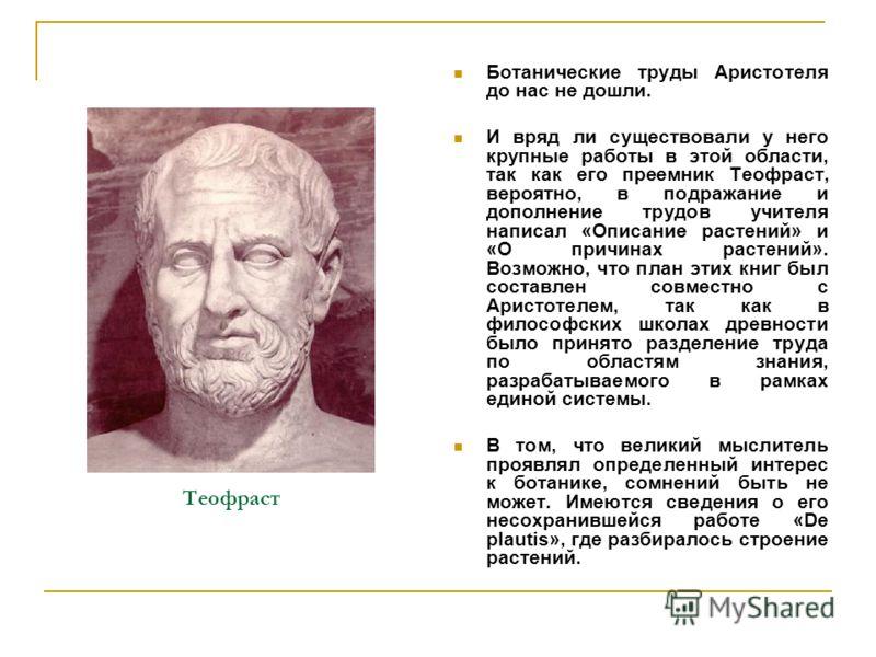 Теофраст Ботанические труды Аристотеля до нас не дошли. И вряд ли существовали у него крупные работы в этой области, так как его преемник Теофраст, вероятно, в подражание и дополнение трудов учителя написал «Описание растений» и «О причинах растений»