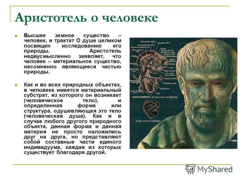 Аристотель о человеке Высшее земное существо – человек, и трактат О душе целиком посвящен исследованию его природы. Аристотель недвусмысленно заявляет, что человек – материальное существо, несомненно являющееся частью природы. Как и во всех природных