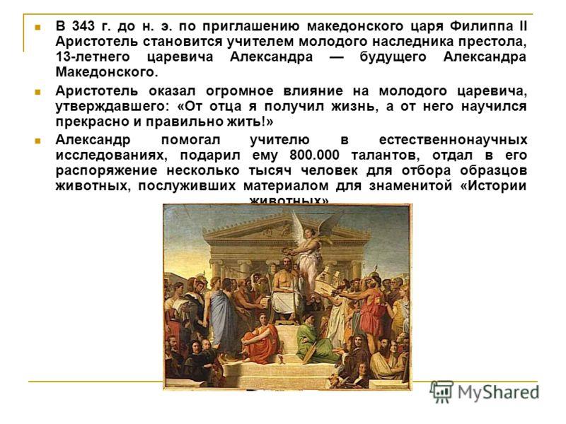 В 343 г. до н. э. по приглашению македонского царя Филиппа II Аристотель становится учителем молодого наследника престола, 13-летнего царевича Александра будущего Александра Македонского. Аристотель оказал огромное влияние на молодого царевича, утвер