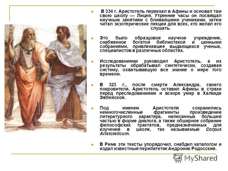 В 334 г. Аристотель переехал в Афины и основал там свою школу Лицей. Утренние часы он посвящал научным занятиям с ближайшими учениками, затем читал экзотерические лекции для всех, кто желал его слушать. Это было образцовое научное учреждение, снабжен
