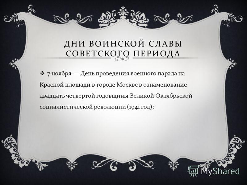 ДНИ ВОИНСКОЙ СЛАВЫ СОВЕТСКОГО ПЕРИОДА 7 ноября День проведения военного парада на Красной площади в городе Москве в ознаменование двадцать четвертой годовщины Великой Октябрьской социалистической революции (1941 год );