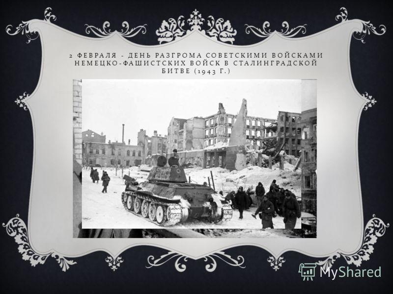 2 ФЕВРАЛЯ - ДЕНЬ РАЗГРОМА СОВЕТСКИМИ ВОЙСКАМИ НЕМЕЦКО - ФАШИСТСКИХ ВОЙСК В СТАЛИНГРАДСКОЙ БИТВЕ (1943 Г.)