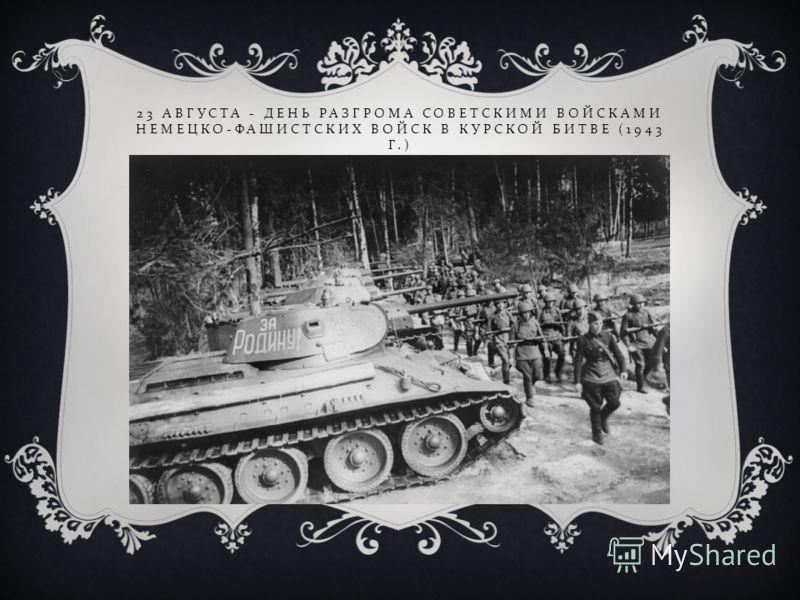 23 АВГУСТА - ДЕНЬ РАЗГРОМА СОВЕТСКИМИ ВОЙСКАМИ НЕМЕЦКО - ФАШИСТСКИХ ВОЙСК В КУРСКОЙ БИТВЕ (1943 Г.)