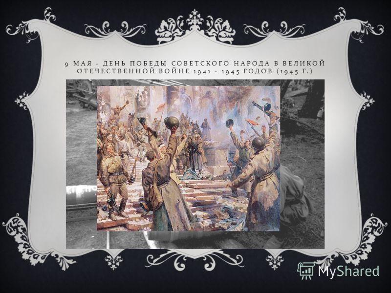9 МАЯ - ДЕНЬ ПОБЕДЫ СОВЕТСКОГО НАРОДА В ВЕЛИКОЙ ОТЕЧЕСТВЕННОЙ ВОЙНЕ 1941 - 1945 ГОДОВ (1945 Г.)