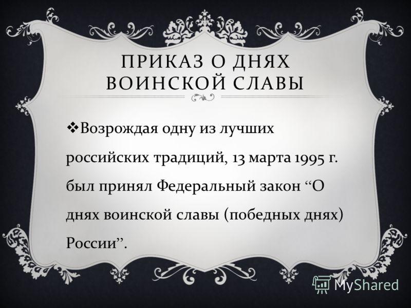 ПРИКАЗ О ДНЯХ ВОИНСКОЙ СЛАВЫ Возрождая одну из лучших российских традиций, 13 марта 1995 г. был принял Федеральный закон О днях воинской славы ( победных днях ) России.