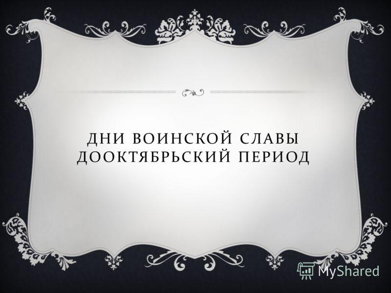 ДНИ ВОИНСКОЙ СЛАВЫ ДООКТЯБРЬСКИЙ ПЕРИОД