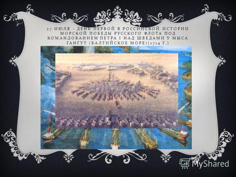 27 ИЮЛЯ - ДЕНЬ ПЕРВОЙ В РОССИЙСКОЙ ИСТОРИИ МОРСКОЙ ПОБЕДЫ РУССКОГО ФЛОТА ПОД КОМАНДОВАНИЕМ ПЕТРА I НАД ШВЕДАМИ У МЫСА ГАНГУТ ( БАЛТИЙСКОЕ МОРЕ )(1714 Г.)