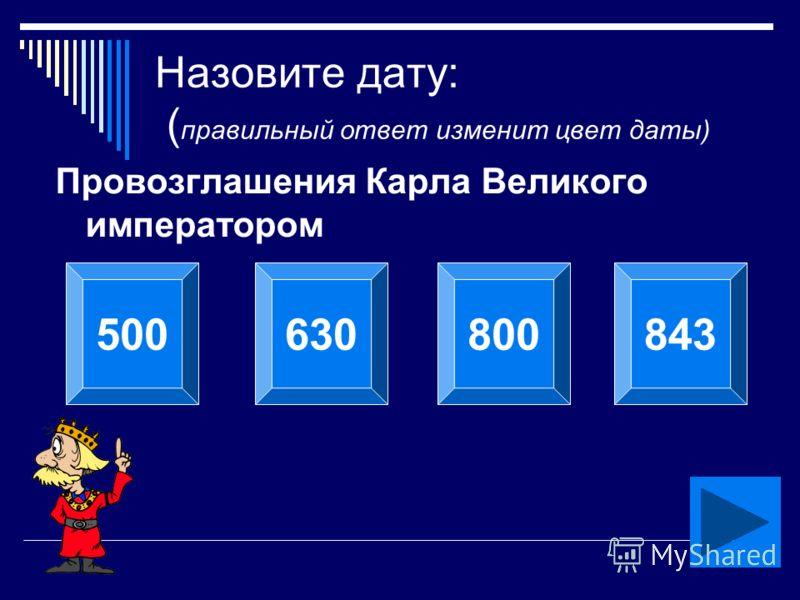 Назовите дату: ( правильный ответ изменит цвет даты) Провозглашения Карла Великого императором 500630800843