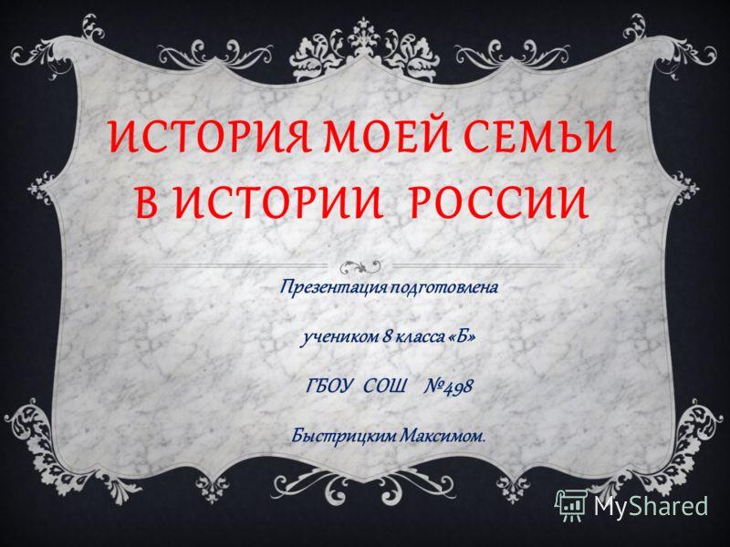 ИСТОРИЯ МОЕЙ СЕМЬИ В ИСТОРИИ РОССИИ Презентация подготовлена учеником 8 класса «Б» ГБОУ СОШ 498 Быстрицким Максимом.