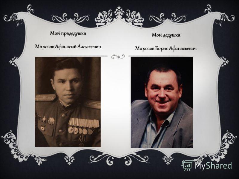 Мой прадедушка Морозов Афанасий Алексеевич Мой дедушка Морозов Борис Афанасьевич