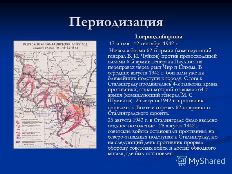 Периодизация I период обороны 17 июля - 12 сентября 1942 г. Начался боями 62-й армии (командующий генерал В. И. Чуйков) против превосходящей силами 6-й армии генерала Паулюса на переправах через реки Чир и Цимма. В середине августа 1942 г. бои шли уж