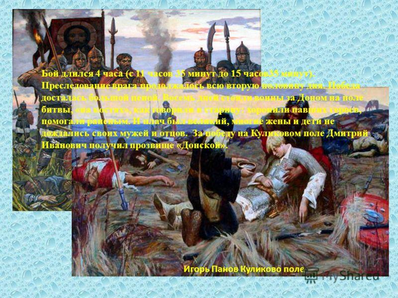 Игорь Панов Куликово поле Бой длился 4 часа (с 11 часов 35 минут до 15 часов35 минут). Преследование врага продолжалось всю вторую половину дня. Победа досталась большой ценой. Восемь дней стояли воины за Доном на поле битвы, «на костях», как говорил