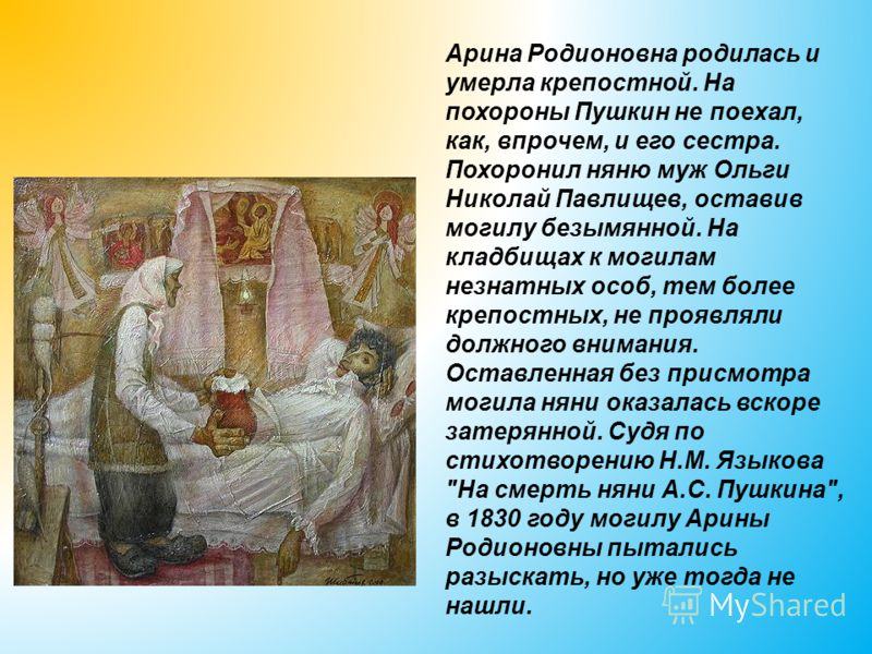 Арина Родионовна родилась и умерла крепостной. На похороны Пушкин не поехал, как, впрочем, и его сестра. Похоронил няню муж Ольги Николай Павлищев, оставив могилу безымянной. На кладбищах к могилам незнатных особ, тем более крепостных, не проявляли д