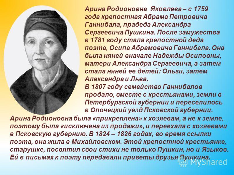 Арина Родионовна Яковлева – с 1759 года крепостная Абрама Петровича Ганнибала, прадеда Александра Сергеевича Пушкина. После замужества в 1781 году стала крепостной деда поэта, Осипа Абрамовича Ганнибала. Она была няней вначале Надежды Осиповны, матер