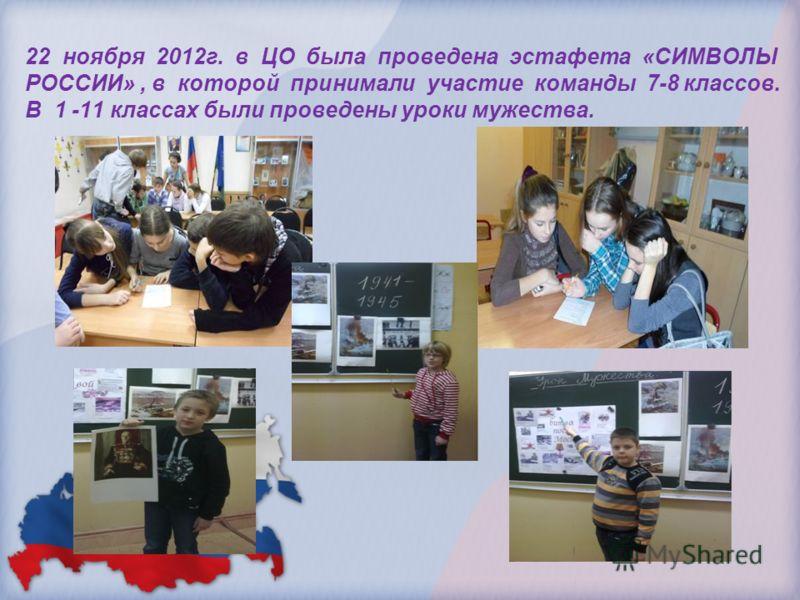 22 ноября 2012г. в ЦО была проведена эстафета «СИМВОЛЫ РОССИИ», в которой принимали участие команды 7-8 классов. В 1 -11 классах были проведены уроки мужества.