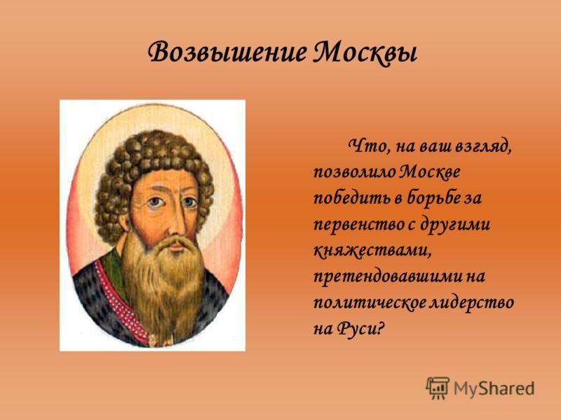 Возвышение Москвы Что, на ваш взгляд, позволило Москве победить в борьбе за первенство с другими княжествами, претендовавшими на политическое лидерство на Руси?