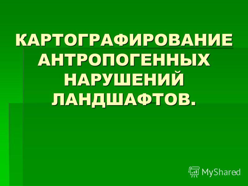 КАРТОГРАФИРОВАНИЕ АНТРОПОГЕННЫХ НАРУШЕНИЙ ЛАНДШАФТОВ. 1