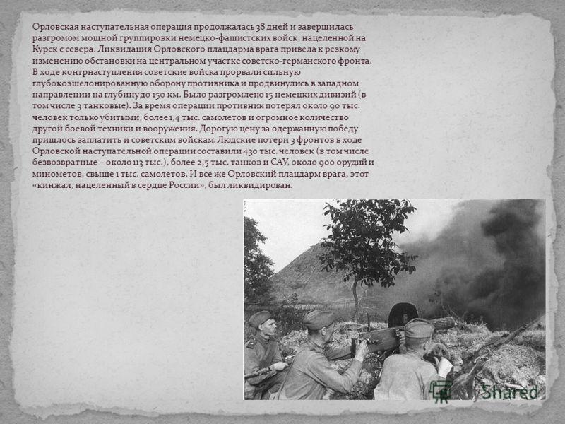 Орловская наступательная операция продолжалась 38 дней и завершилась разгромом мощной группировки немецко-фашистских войск, нацеленной на Курск с севера. Ликвидация Орловского плацдарма врага привела к резкому изменению обстановки на центральном учас