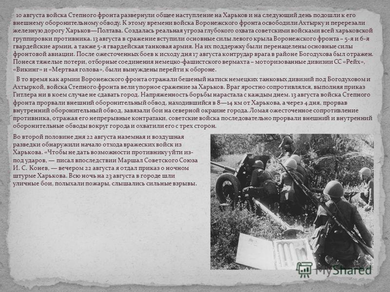 10 августа войска Степного фронта развернули общее наступление на Харьков и на следующий день подошли к его внешнему оборонительному обводу. К этому времени войска Воронежского фронта освободили Ахтырку и перерезали железную дорогу ХарьковПолтава. Со