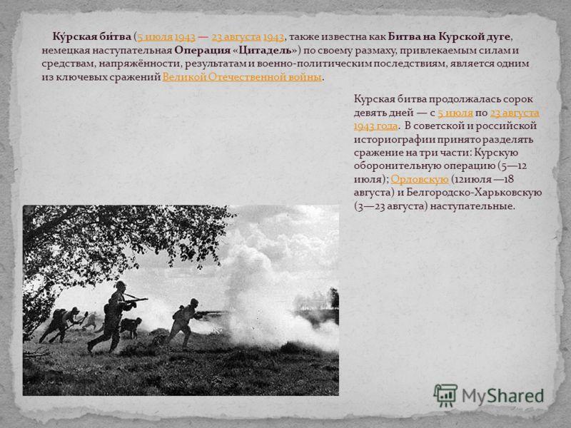 Ку́рская би́тва (5 июля 1943 23 августа 1943, также известна как Битва на Курской дуге, немецкая наступательная Операция «Цитадель») по своему размаху, привлекаемым силам и средствам, напряжённости, результатам и военно-политическим последствиям, явл