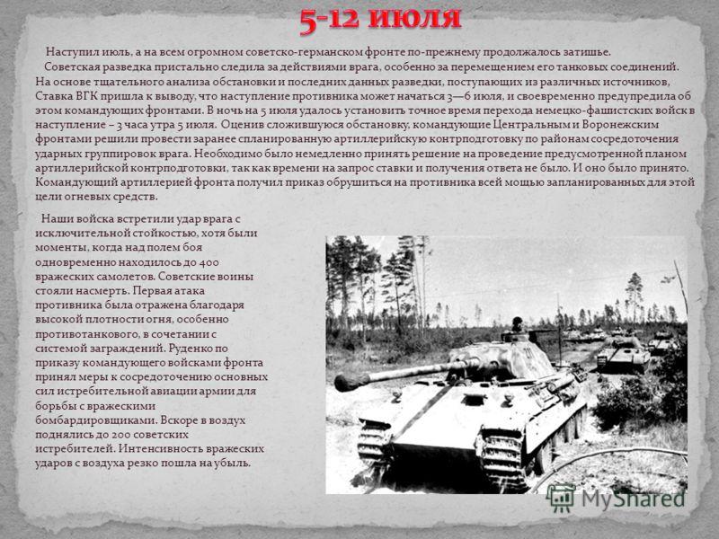 Наступил июль, а на всем огромном советско-германском фронте по-прежнему продолжалось затишье. Советская разведка пристально следила за действиями врага, особенно за перемещением его танковых соединений. На основе тщательного анализа обстановки и пос
