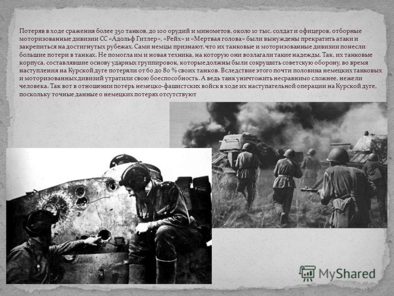 Потеряв в ходе сражения более 350 танков, до 100 орудий и минометов, около 10 тыс. солдат и офицеров, отборные моторизованные дивизии СС «Адольф Гитлер», «Рейх» и «Мертвая голова» были вынуждены прекратить атаки и закрепиться на достигнутых рубежах.