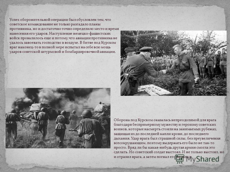 Успех оборонительной операции был обусловлен тем, что советское командование не только разгадало планы противника, но и достаточно точно определило место и время нанесения его ударов. Наступление немецко-фашистских войск провалилось еще и потому, что