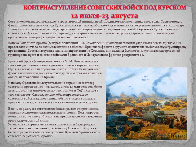 Советское командование, владея стратегической инициативой, продиктовало противнику свою волю. Срыв немецко- фашистского наступления под Курском создал выгодную обстановку для нанесения сокрушительного ответного удара. Этому способствовало то, что одн