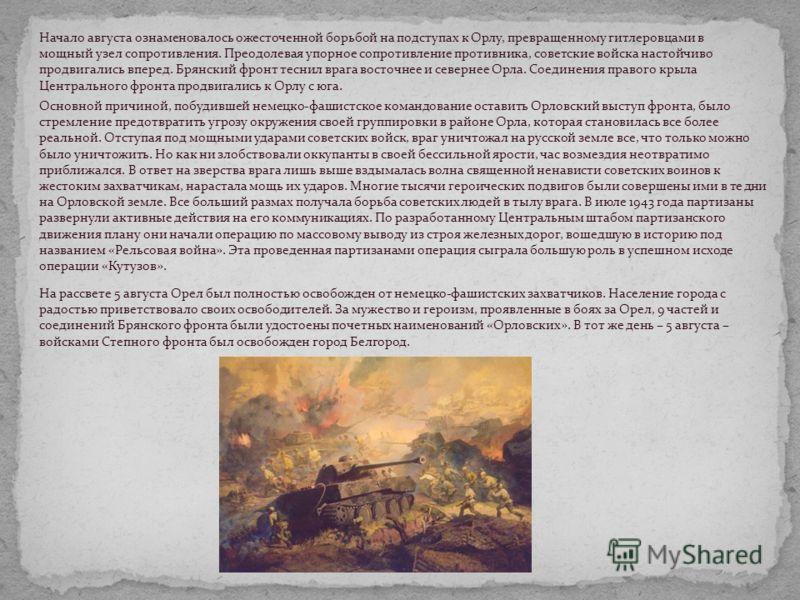 Начало августа ознаменовалось ожесточенной борьбой на подступах к Орлу, превращенному гитлеровцами в мощный узел сопротивления. Преодолевая упорное сопротивление противника, советские войска настойчиво продвигались вперед. Брянский фронт теснил врага