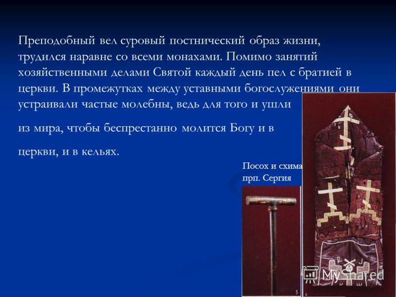 Преподобный вел суровый постнический образ жизни, трудился наравне со всеми монахами. Помимо занятий хозяйственными делами Святой каждый день пел с братией в церкви. В промежутках между уставными богослужениями они устраивали частые молебны, ведь для