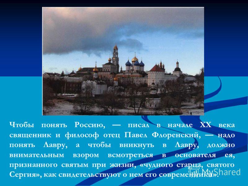 Чтобы понять Россию, писал в начале XX века священник и философ отец Павел Флоренский, надо понять Лавру, а чтобы вникнуть в Лавру, должно внимательны