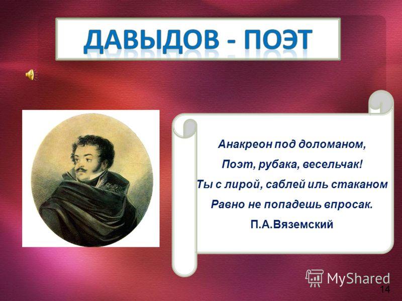14 Анакреон под доломаном, Поэт, рубака, весельчак! Ты с лирой, саблей иль стаканом Равно не попадешь впросак. П.А.Вяземский