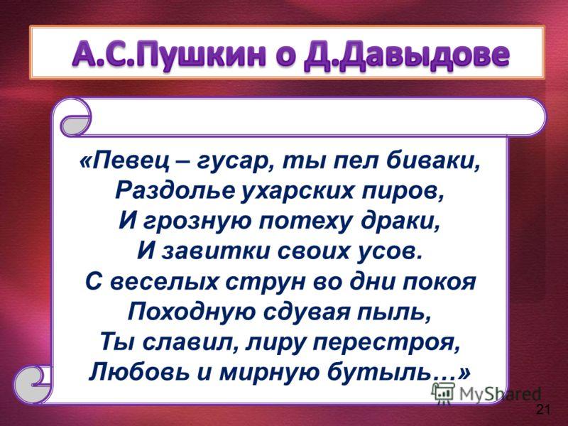 21 Певец – гусар, ты пел биваки, «Певец – гусар, ты пел биваки, Раздолье ухарских пиров, И грозную потеху драки, И завитки своих усов. С веселых струн во дни покоя Походную сдувая пыль, Ты славил, лиру перестроя, Любовь и мирную бутыль…»