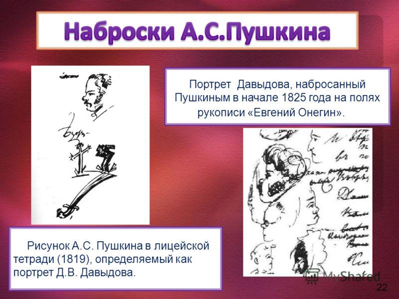 Портрет Давыдова, набросанный Пушкиным в начале 1825 года на полях рукописи «Евгений Онегин». Рисунок А.С. Пушкина в лицейской тетради (1819), определяемый как портрет Д.В. Давыдова. 22