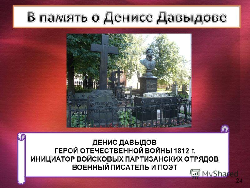ДЕНИС ДАВЫДОВ ГЕРОЙ ОТЕЧЕСТВЕННОЙ ВОЙНЫ 1812 г. ИНИЦИАТОР ВОЙСКОВЫХ ПАРТИЗАНСКИХ ОТРЯДОВ ВОЕННЫЙ ПИСАТЕЛЬ И ПОЭТ 24