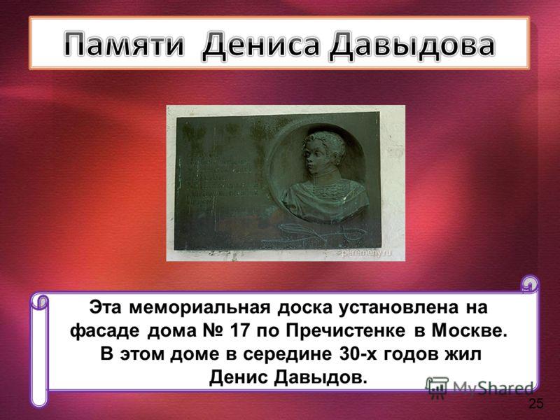 Эта мемориальная доска установлена на фасаде дома 17 по Пречистенке в Москве. В этом доме в середине 30-х годов жил Денис Давыдов. 25