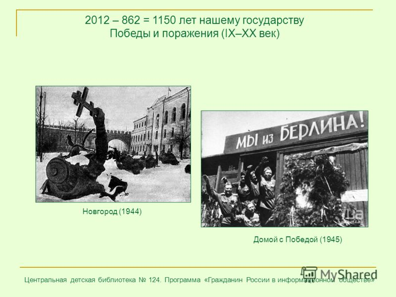 Центральная детская библиотека 124. Программа «Гражданин России в информационном обществе» 2012 – 862 = 1150 лет нашему государству Победы и поражения (IX–XX век) Домой с Победой (1945) Новгород (1944)