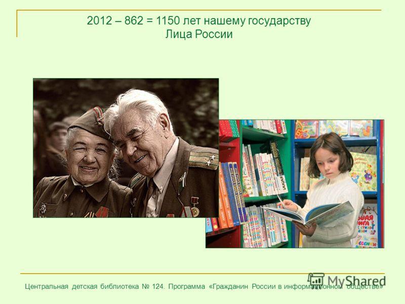 2012 – 862 = 1150 лет нашему государству Лица России Центральная детская библиотека 124. Программа «Гражданин России в информационном обществе»