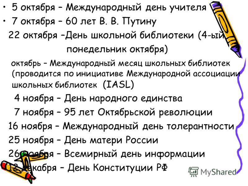 5 октября – Международный день учителя 7 октября – 60 лет В. В. Путину 22 октября –День школьной библиотеки (4-ый понедельник октября) октябрь – Международный месяц школьных библиотек (проводится по инициативе Международной ассоциации школьных библио
