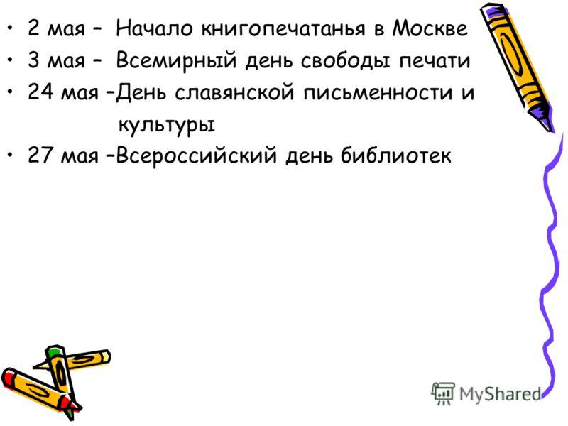 2 мая – Начало книгопечатанья в Москве 3 мая – Всемирный день свободы печати 24 мая –День славянской письменности и культуры 27 мая –Всероссийский день библиотек