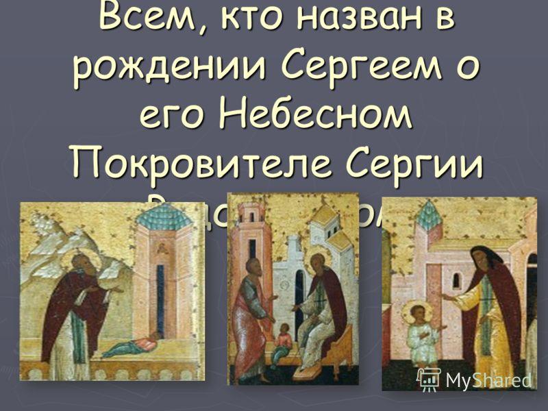 Всем, кто назван в рождении Сергеем о его Небесном Покровителе Сергии Радонежском