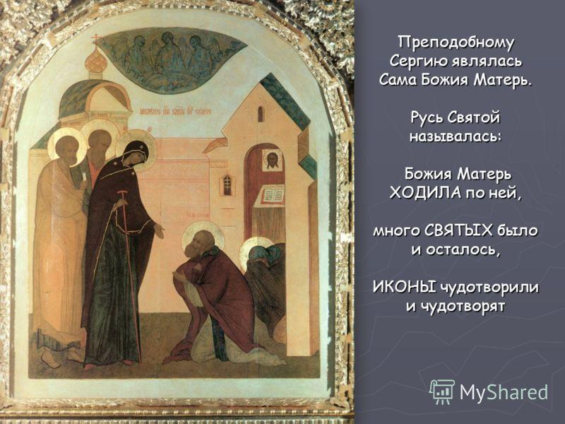 Преподобному Сергию являлась Сама Божия Матерь. Русь Святой называлась: Божия Матерь ХОДИЛА по ней, Божия Матерь ХОДИЛА по ней, много СВЯТЫХ было и осталось, ИКОНЫ чудотворили и чудотворят