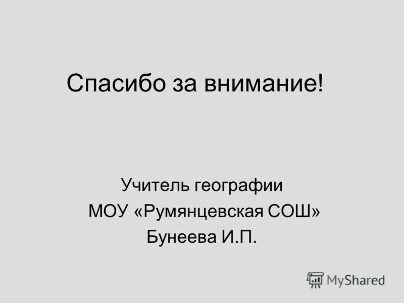 Спасибо за внимание! Учитель географии МОУ «Румянцевская СОШ» Бунеева И.П.