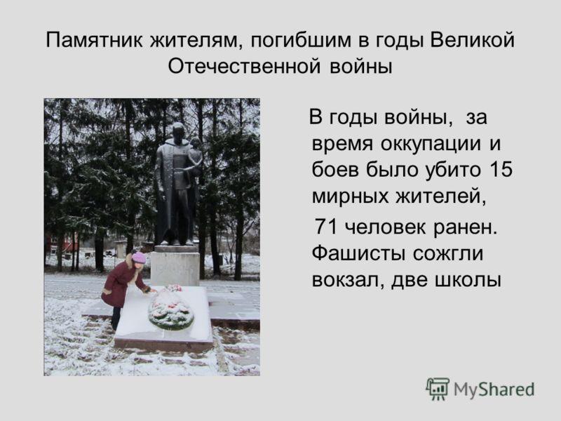 Памятник жителям, погибшим в годы Великой Отечественной войны В годы войны, за время оккупации и боев было убито 15 мирных жителей, 71 человек ранен. Фашисты сожгли вокзал, две школы
