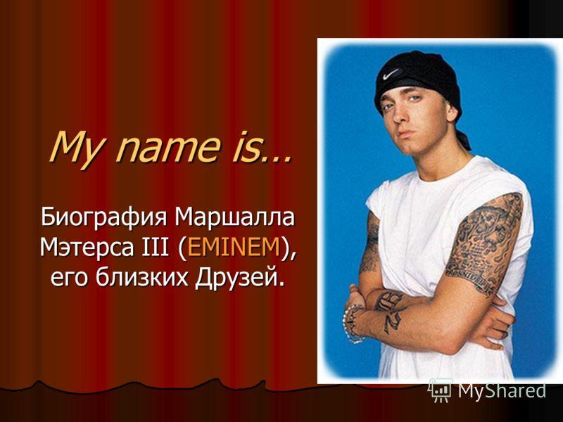 My name is… Биография Маршалла Мэтерса III (EMINEM), его близких Друзей.