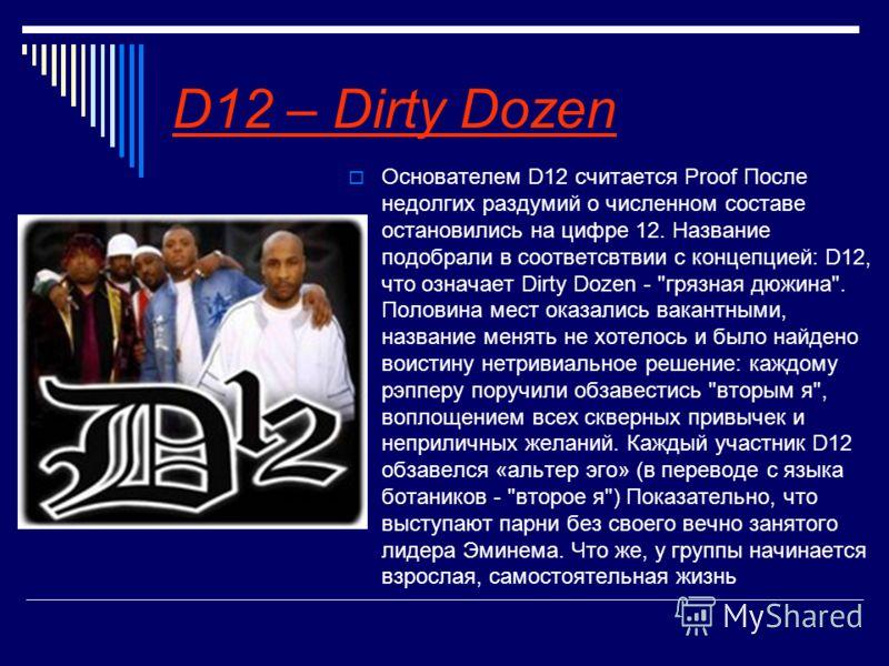 D12 – Dirty Dozen Основателем D12 считается Proof После недолгих раздумий о численном составе остановились на цифре 12. Название подобрали в соответсвтвии с концепцией: D12, что означает Dirty Dozen -