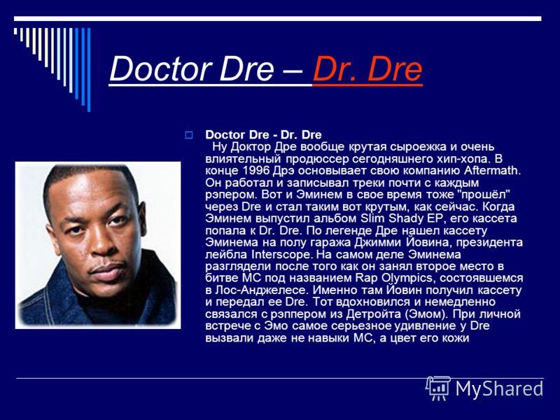 Doctor Dre – Dr. Dre Doctor Dre - Dr. Dre Ну Доктор Дре вообще крутая сыроежка и очень влиятельный продюссер сегодняшнего хип-хопа. В конце 1996 Дрэ основывает свою компанию Aftermath. Он работал и записывал треки почти с каждым рэпером. Вот и Эминем