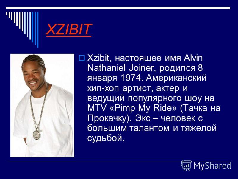 XZIBIT Xzibit, настоящее имя Alvin Nathaniel Joiner, родился 8 января 1974. Американский хип-хоп артист, актер и ведущий популярного шоу на MTV «Pimp My Ride» (Тачка на Прокачку). Экс – человек с большим талантом и тяжелой судьбой.